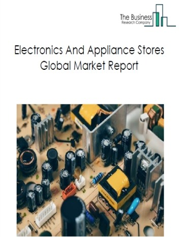 Electronics And Appliance Stores Global Market Report 2019