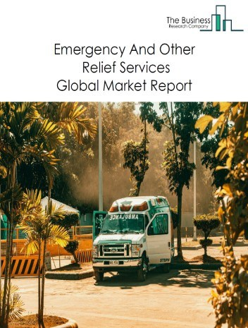 Emergency And Other Relief Services Global Market Report 2020-30: Covid 19 Growth And Change