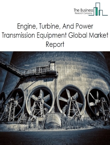 Engine, Turbine, And Power Transmission Equipment Global Market Report 2021: COVID-19 Impact and Recovery to 2030