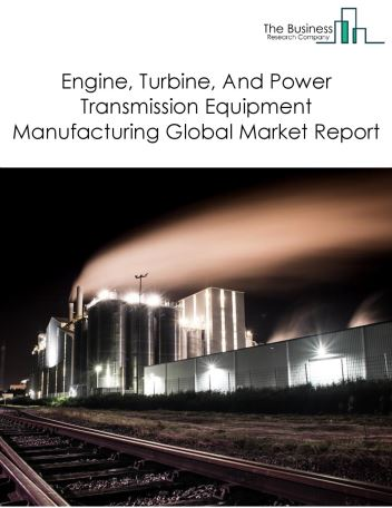Engine, Turbine, And Power Transmission Equipment Manufacturing Global Market Report 2019