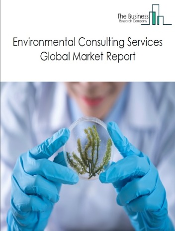 Environmental Consulting Services Global Market Report 2018