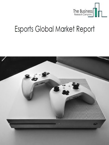 Esports Market Global Report 2020-30: Covid 19 Growth and Change
