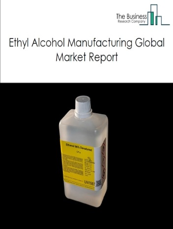 Ethyl Alcohol Global Market Report 2021: COVID 19 Impact and Recovery to 2030