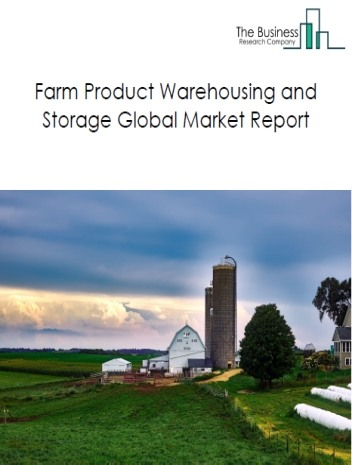Farm Product Warehousing and Storage Global Market Report 2020