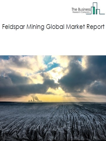 Feldspar Mining Global Market Report 2020