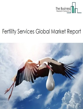 Fertility Services Global Market Report 2021: COVID 19 Growth And Change to 2030