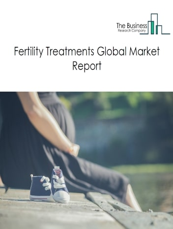 Fertility Treatments Global Market Report 2021: COVID-19 Growth And Change To 2030