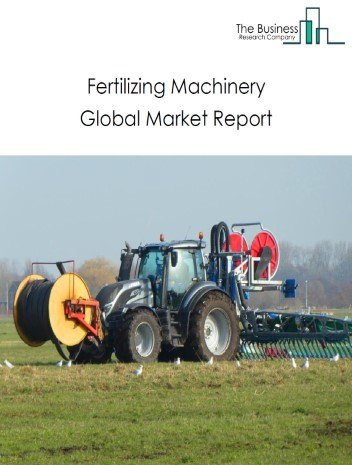 Fertilizing Machinery Global Market Report 2020-30: Covid 19 Growth And Change