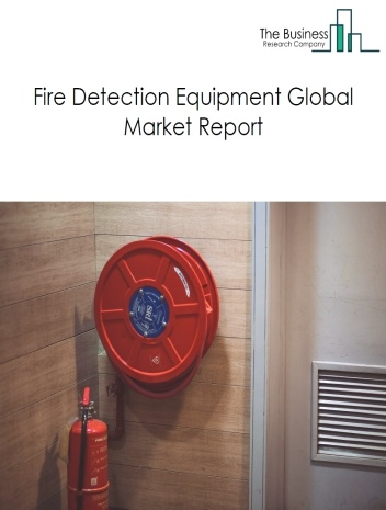 Fire Detection Equipment Global Market Report 2021: COVID 19 Impact and Recovery to 2030