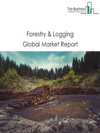 Forestry And Logging Market - By Type (Logging, Timber Tract Operations, Forest Nurseries And Gathering Of Forest Products), By Application (Construction, Industrial Goods, Others), And By Region, Opportunities And Strategies – Global Forecast To 2030