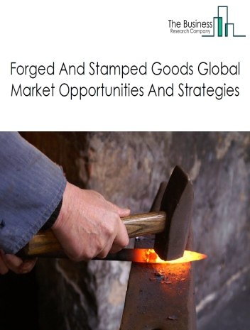 Forged And Stamped Goods Market - By Type (Iron And Steel Forging, Nonferrous Forging, Custom Roll Forming, Powder Metallurgy Part Manufacturing, Metal Crown, Closure, Others) Trends And Market Size, By Region, Opportunities And Strategies – Global Forecast To 2022