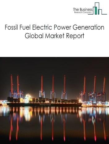 Fossil Fuel Electric Power Generation Global Market Report 2020