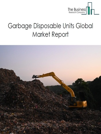 Garbage Disposable Units Global Market Report 2020