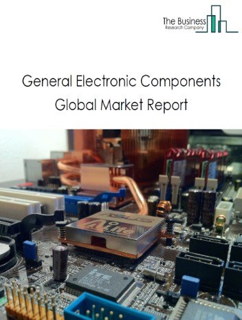 General Electronic Components Global Market Report 2021: COVID 19 Impact and Recovery to 2030
