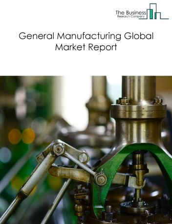 General Manufacturing Global Market Report 2020