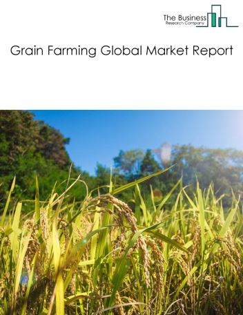 Grain Farming Global Market Report 2020-30: Covid 19 Impact and Recovery