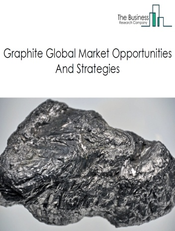 Graphite Market By Type of Product (Flake Graphite, and Non-Flake Graphite) Opportunities And Strategies – Global Forecast To 2022