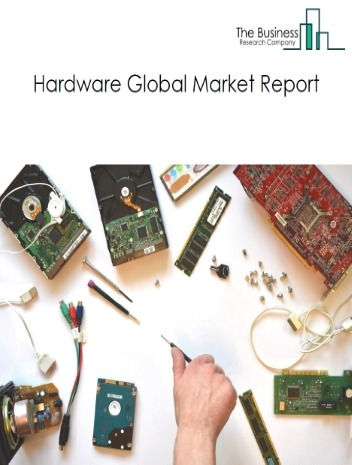 Hardware Global Market Report 2021: COVID-19 Impact and Recovery to 2030