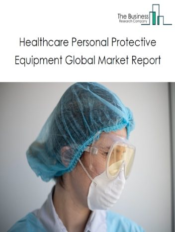 Healthcare Personal Protective Equipment Market Global Report 2020-30: COVID 19 Growth and Change
