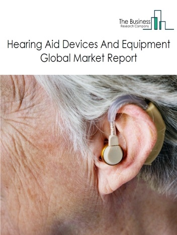 Hearing Aid Devices And Equipment Global Market Report 2021: COVID 19 Impact and Recovery to 2030