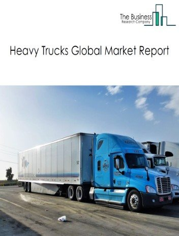 Heavy Trucks Global Market Report 2021: COVID 19 Impact and Recovery to 2030