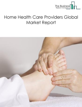 Home Health Care Providers Global Market Report 2018