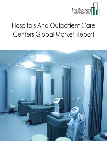 Hospitals And Outpatient Care Centers Global Market Report 2021: COVID-19 Impact and Recovery to 2030