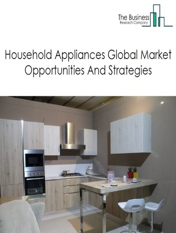 Household Appliances Manufacturing Market - By Type Of Appliance (Small Electrical Appliances, Household Cooking Appliances, Household Refrigerators And Home Freezers, Household Laundry Equipment And Other Major Household Appliances), By Distribution, By End Customers, And By Region, Opportunities And Strategies – Global Forecast To 2023