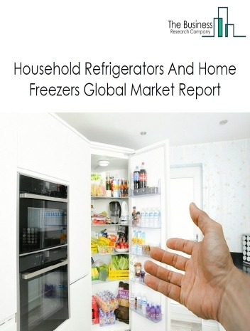 Household Refrigerators And Home Freezers Global Market Report 2020