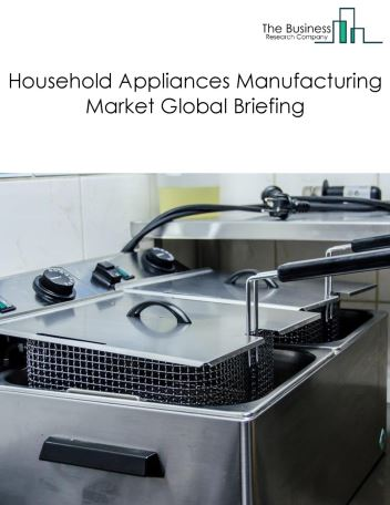 Household Appliances Manufacturing Market Global Briefing 2018