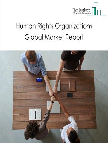 Human Rights Organizations Global Market Report 2020-30: COVID 19 Growth And Change