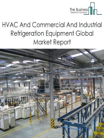 HVAC And Commercial And Industrial Refrigeration Equipment Global Market Report 2021: COVID-19 Impact and Recovery to 2030