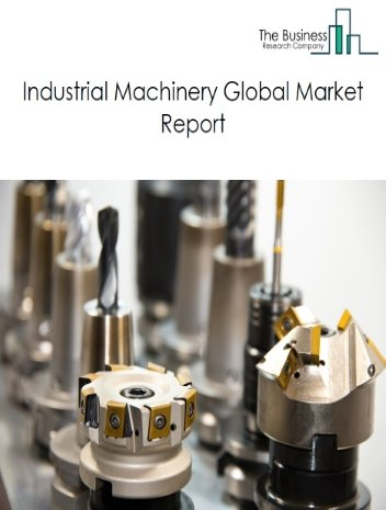 Industrial Machinery Global Market Report 2021: COVID-19 Impact and Recovery to 2030
