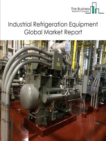 Industrial Refrigeration Equipment Global Market Report 2020-30: Covid 19 Growth And Change