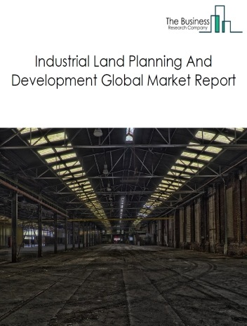 Industrial Land Planning And Development Global Market Report 2020