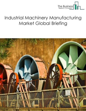 Industrial Machinery Manufacturing Market Global Briefing 2018