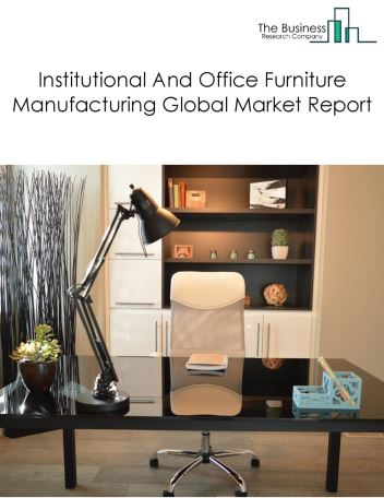 Institutional And Office Furniture Manufacturing Global Market