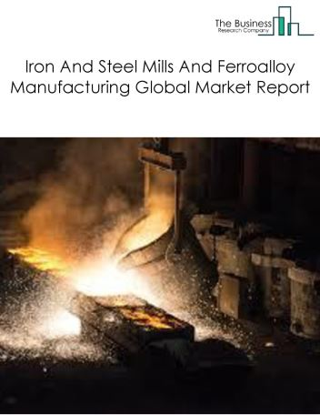 Iron And Steel Mills And Ferroalloy Manufacturing Global Market Report 2019