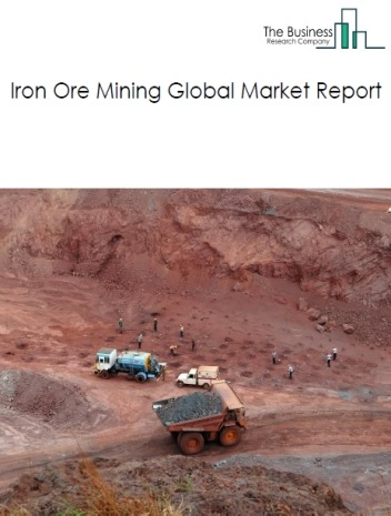 Iron Ore Mining Global Market Report 2020