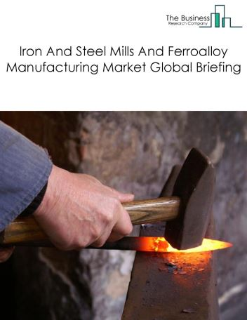 Iron And Steel Mills And Ferroalloy Manufacturing Market Global Briefing 2018