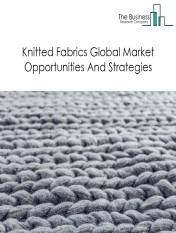 Knitted Fabrics Market Global Opportunities And Strategies