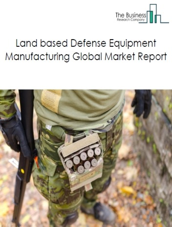 Land based Defense Equipment Manufacturing Global Market Report 2019