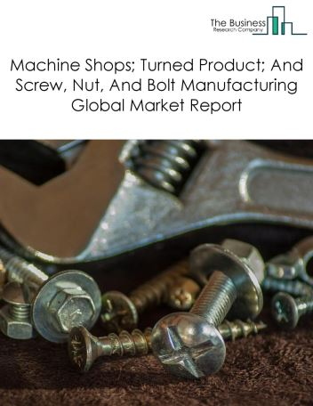 Machine Shops; Turned Product; And Screw, Nut, And Bolt Manufacturing Global Market Report 2020