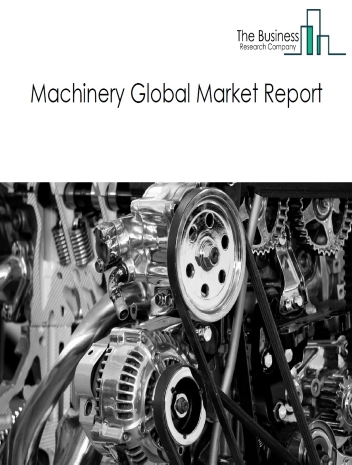 Machinery Global Market Report 2021: COVID-19 Impact and Recovery to 2030