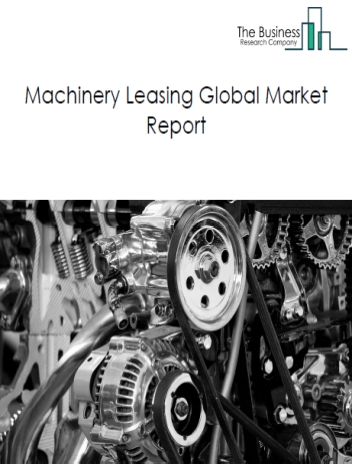 Machinery Leasing Global Market Report 2021: COVID-19 Impact and Recovery to 2030