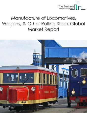 Manufacture of Locomotives, Wagons, And Other Rolling Stock Global Market Report 2018