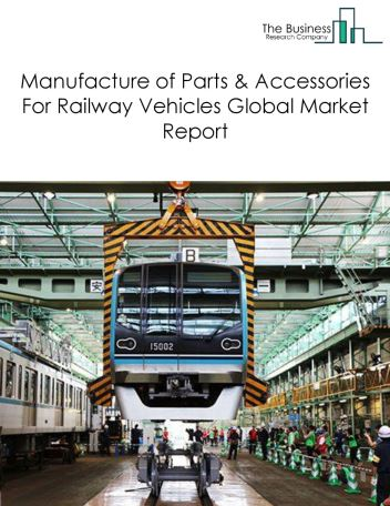Manufacture of Parts And Accessories For Railway Vehicles Global Market Report 2018