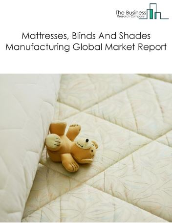 Mattresses, Blinds And Shades Manufacturing Global Market Report 2018