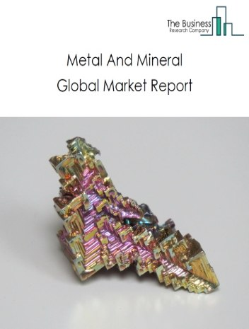 Metal And Mineral Global Market Report 2021: COVID-19 Impact and Recovery to 2030