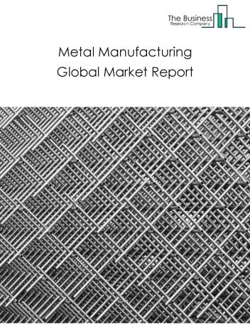 Metal Manufacturing Global Market Report 2020-30: Covid 19 Impact and Recovery